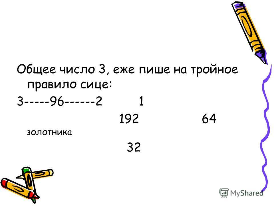 Общее число 3, еже пише на тройное правило сице: 3-----96------2 1 192 64 золотника 32