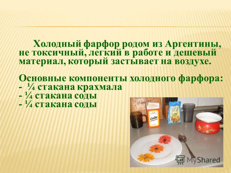 Холодный фарфор родом из Аргентины, не токсичный, легкий в работе и дешевый материал, который застывает на воздухе. Основные компоненты холодного фарфора: - ¼ стакана крахмала - ¼ стакана соды - ¼ стакана соды