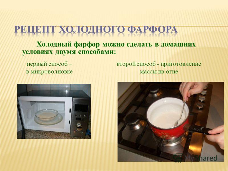 Холодный фарфор можно сделать в домашних условиях двумя способами: второй способ - приготовление массы на огне первый способ – в микроволновке