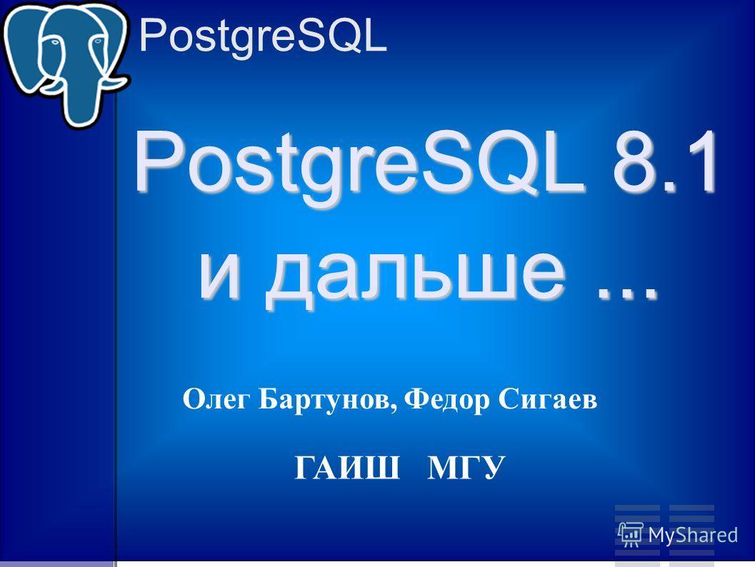 PostgreSQL PostgreSQL 8.1 и дальше... Олег Бартунов, Федор Сигаев ГАИШ МГУ
