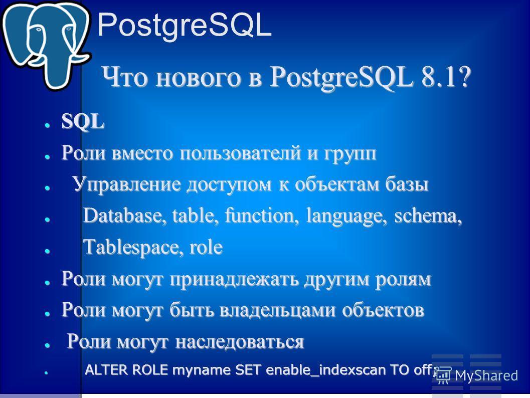PostgreSQL Что нового в PostgreSQL 8.1? SQL SQL Роли вместо пользователй и групп Роли вместо пользователй и групп Управление доступом к объектам базы Управление доступом к объектам базы Database, table, function, language, schema, Database, table, fu
