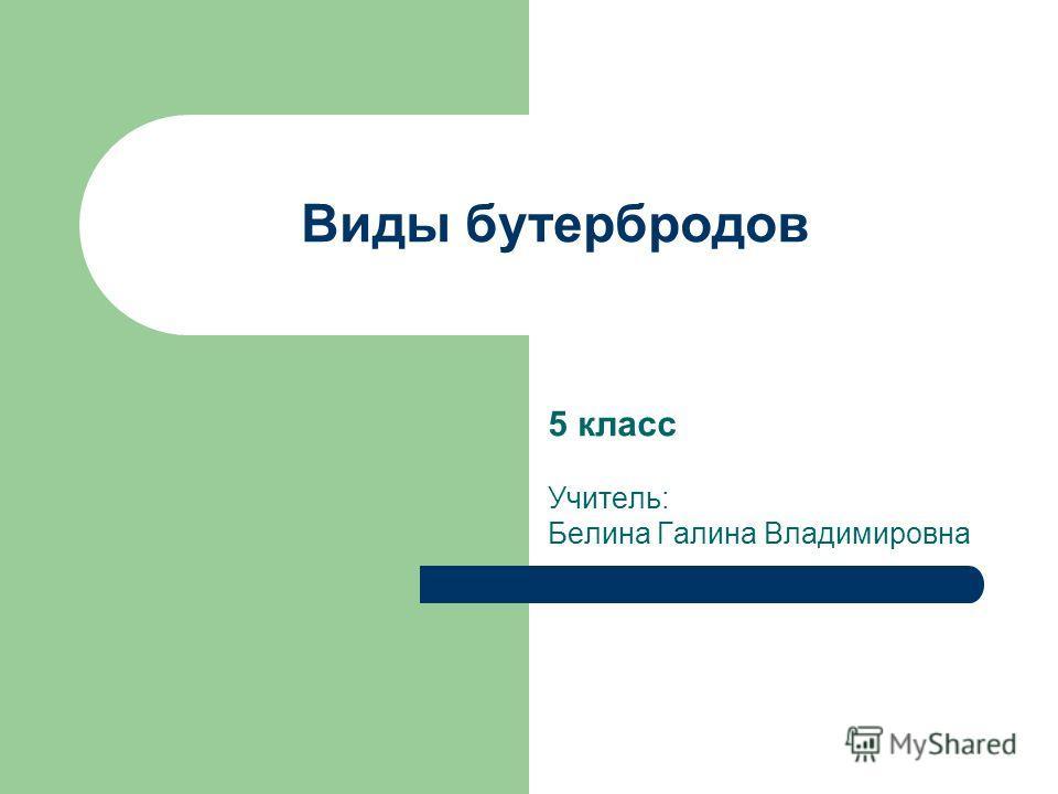 Виды бутербродов 5 класс Учитель: Белина Галина Владимировна