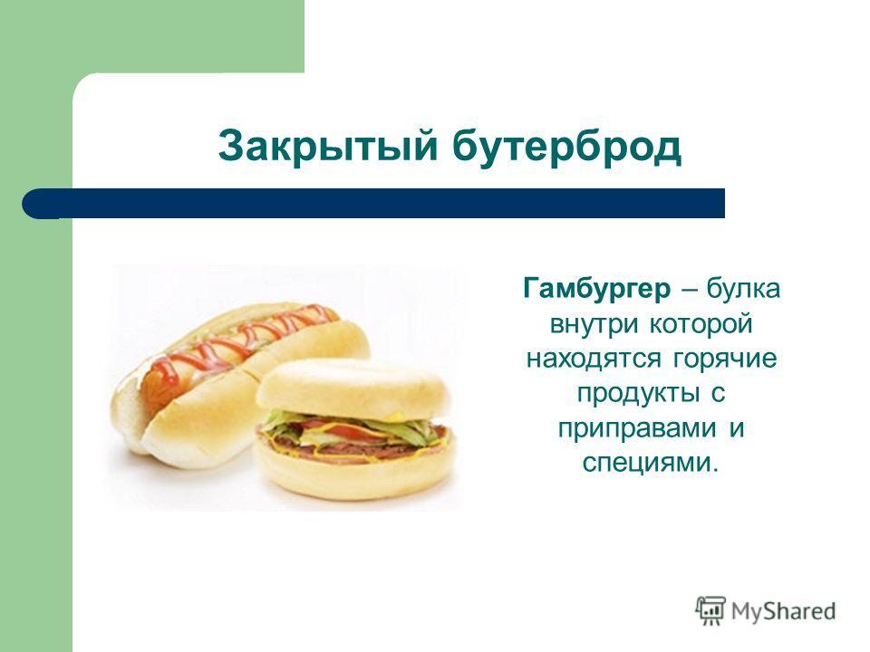 Закрытый бутерброд Гамбургер – булка внутри которой находятся горячие продукты с приправами и специями.