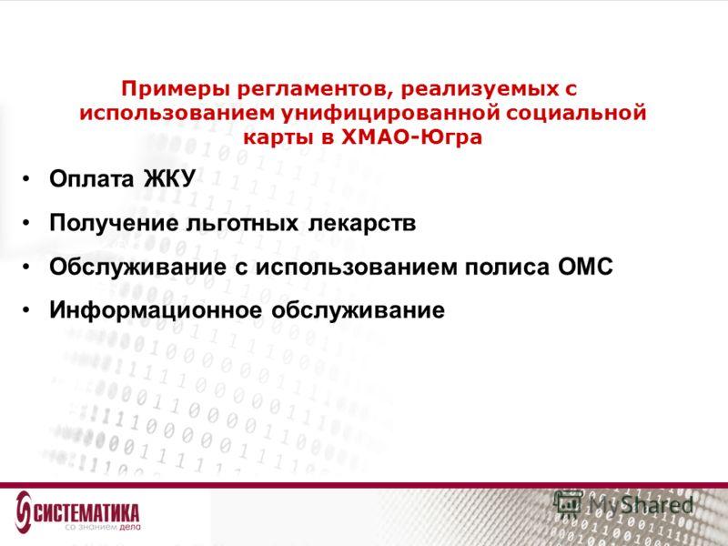 Примеры регламентов, реализуемых с использованием унифицированной социальной карты в ХМАО-Югра Оплата ЖКУ Получение льготных лекарств Обслуживание с использованием полиса ОМС Информационное обслуживание