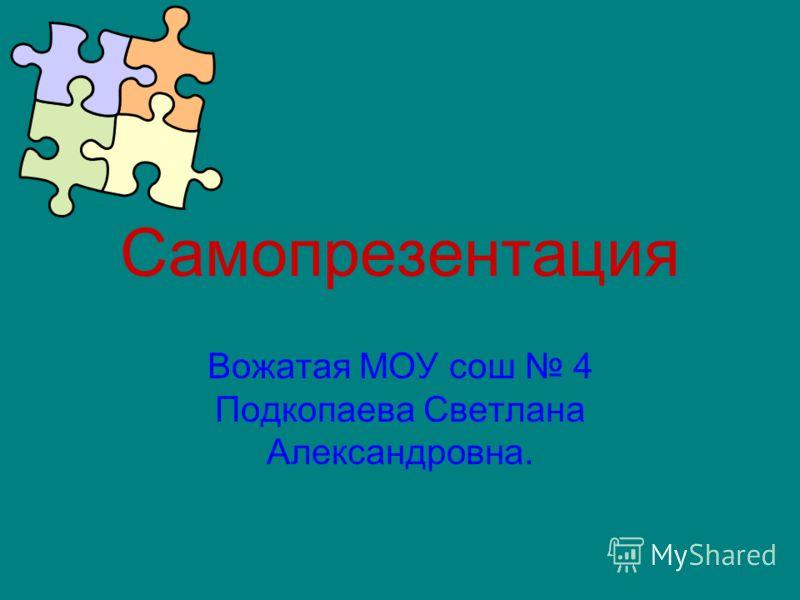 Самопрезентация Вожатая МОУ сош 4 Подкопаева Светлана Александровна.
