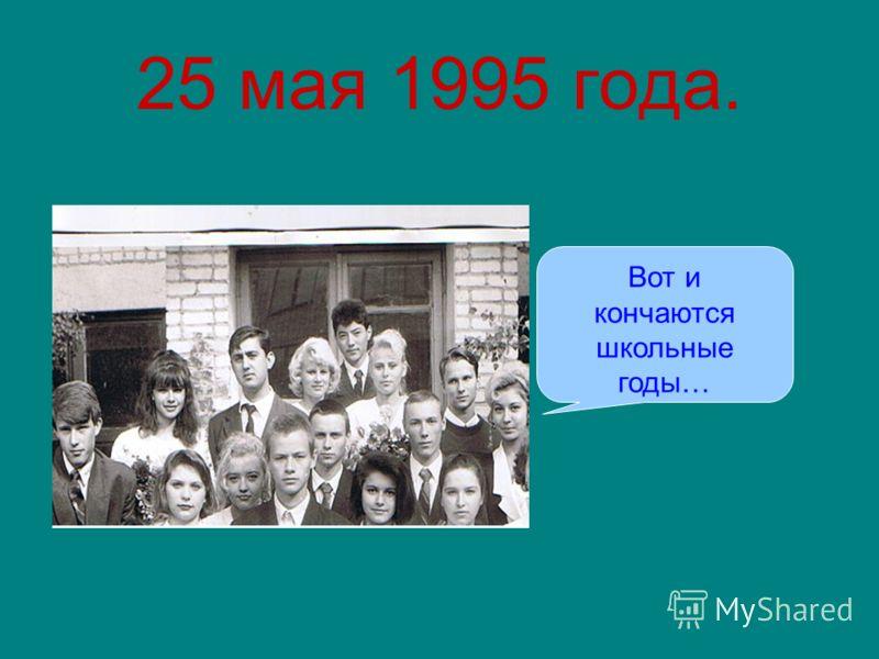 25 мая 1995 года. Вот и кончаются школьные годы…