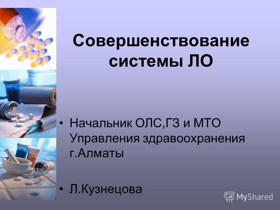 Совершенствование системы ЛО Начальник ОЛС,ГЗ и МТО Управления здравоохранения г.Алматы Л.Кузнецова