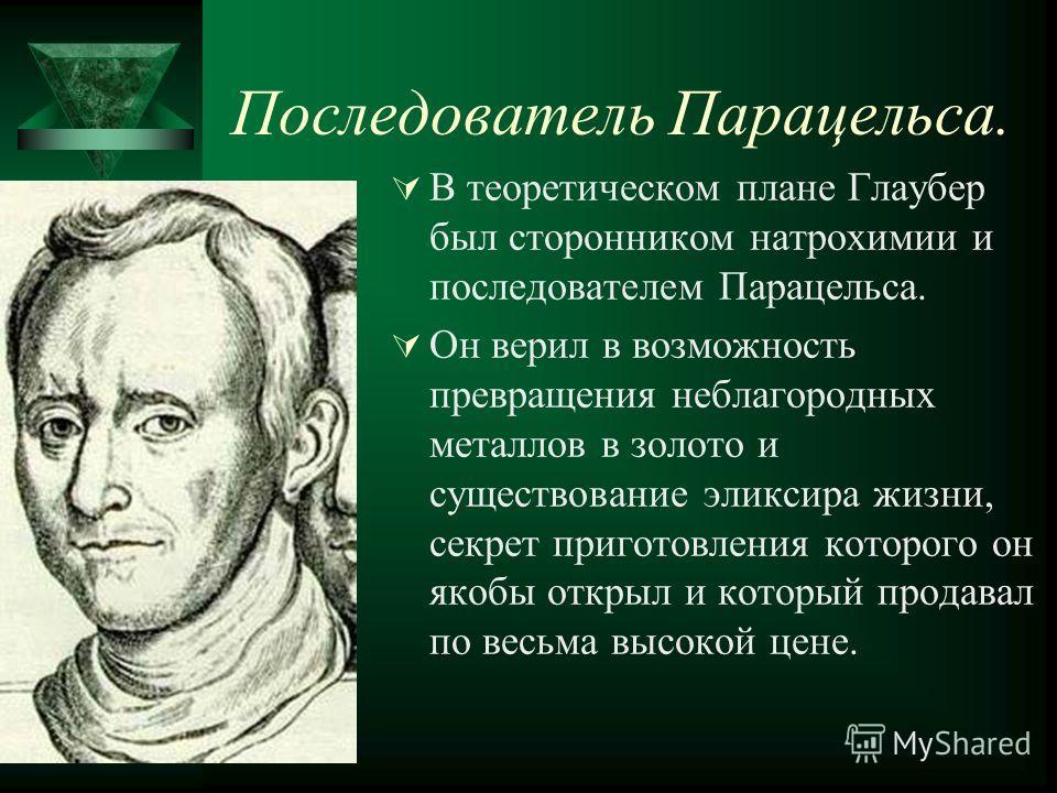 Последователь Парацельса. В теоретическом плане Глаубер был сторонником натрохимии и последователем Парацельса. Он верил в возможность превращения неблагородных металлов в золото и существование эликсира жизни, секрет приготовления которого он якобы