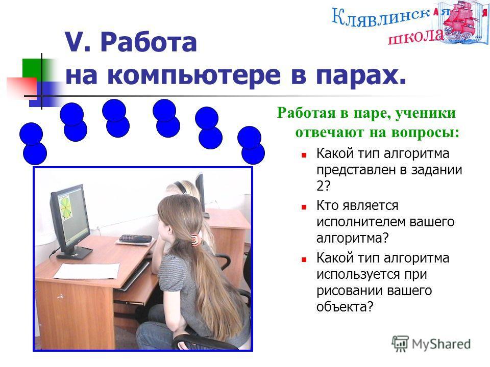 V. Работа на компьютере в парах. Работая в паре, ученики отвечают на вопросы: Какой тип алгоритма представлен в задании 2? Кто является исполнителем вашего алгоритма? Какой тип алгоритма используется при рисовании вашего объекта?