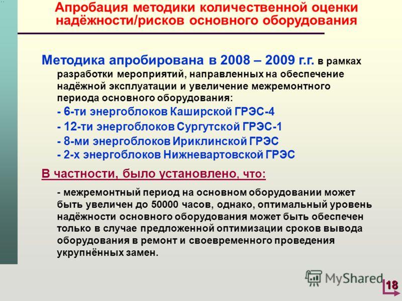 18 Апробация методики количественной оценки надёжности/рисков основного оборудования Методика апробирована в 2008 – 2009 г.г. в рамках разработки мероприятий, направленных на обеспечение надёжной эксплуатации и увеличение межремонтного периода основн