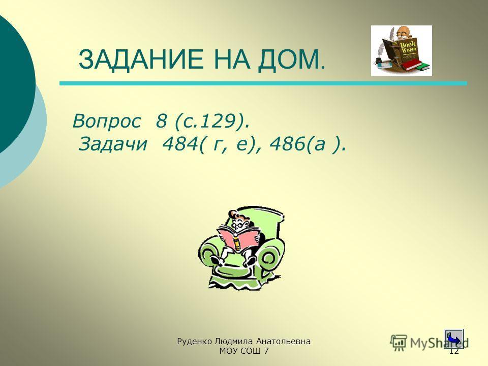 Руденко Людмила Анатольевна МОУ СОШ 712 ЗАДАНИЕ НА ДОМ. Вопрос 8 (с.129). Задачи 484( г, е), 486(а ).