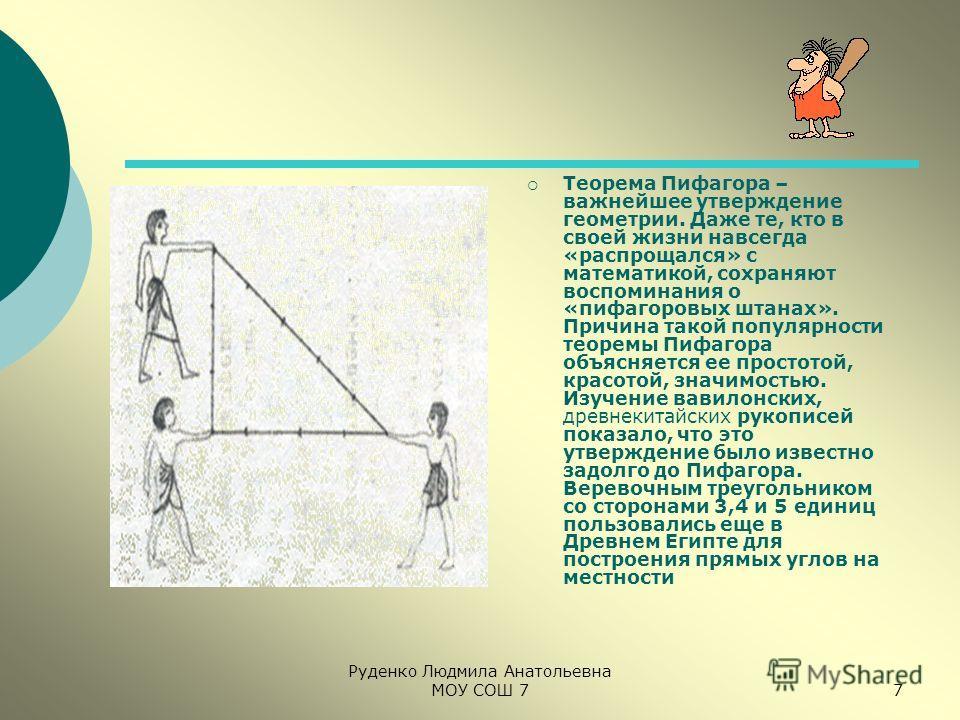 Руденко Людмила Анатольевна МОУ СОШ 77 Теорема Пифагора – важнейшее утверждение геометрии. Даже те, кто в своей жизни навсегда «распрощался» с математикой, сохраняют воспоминания о «пифагоровых штанах». Причина такой популярности теоремы Пифагора объ