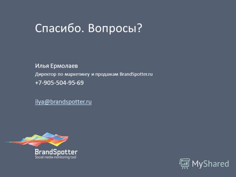 Спасибо. Вопросы? Илья Ермолаев Директор по маркетингу и продажам BrandSpotter.ru +7-905-504-95-69 ilya@brandspotter.ru