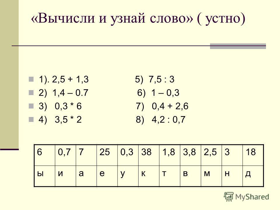 «Вычисли и узнай слово» ( устно) 1). 2,5 + 1,3 5) 7,5 : 3 2) 1,4 – 0.7 6) 1 – 0,3 3) 0,3 * 6 7) 0,4 + 2,6 4) 3,5 * 2 8) 4,2 : 0,7 60,77250,3381,83,82,5318 ыиаеуктвмнд