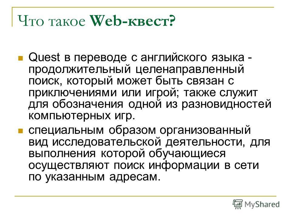 Что такое Web-квест? Quest в переводе с английского языка - продолжительный целенаправленный поиск, который может быть связан с приключениями или игрой; также служит для обозначения одной из разновидностей компьютерных игр. специальным образом органи