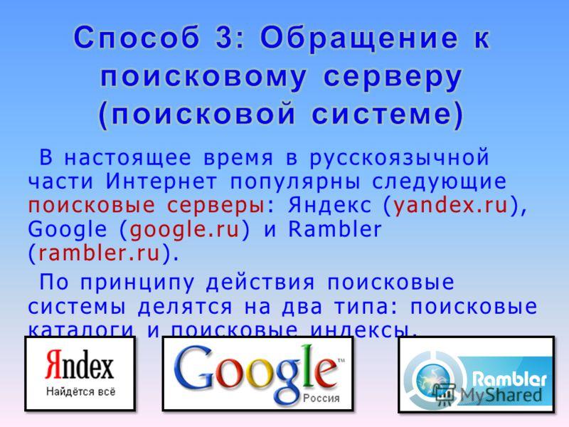 В настоящее время в русскоязычной части Интернет популярны следующие поисковые серверы: Яндекс (yandex.ru), Google (google.ru) и Rambler (rambler.ru). По принципу действия поисковые системы делятся на два типа: поисковые каталоги и поисковые индексы.