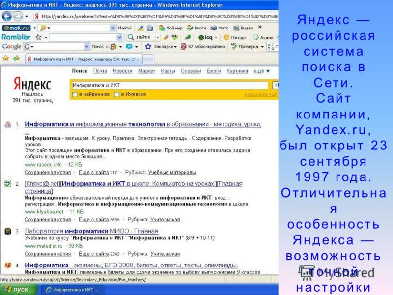 Яндекс российская система поиска в Сети. Сайт компании, Yandex.ru, был открыт 23 сентября 1997 года. Отличительна я особенность Яндекса возможность точной настройки поискового запроса.