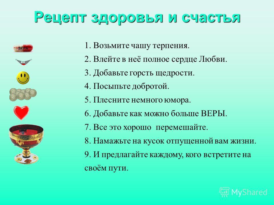 Рецепт здоровья и счастья 1. Возьмите чашу терпения. 2. Влейте в неё полное сердце Любви. 3. Добавьте горсть щедрости. 4. Посыпьте добротой. 5. Плесните немного юмора. 6. Добавьте как можно больше ВЕРЫ. 7. Все это хорошо перемешайте. 8. Намажьте на к
