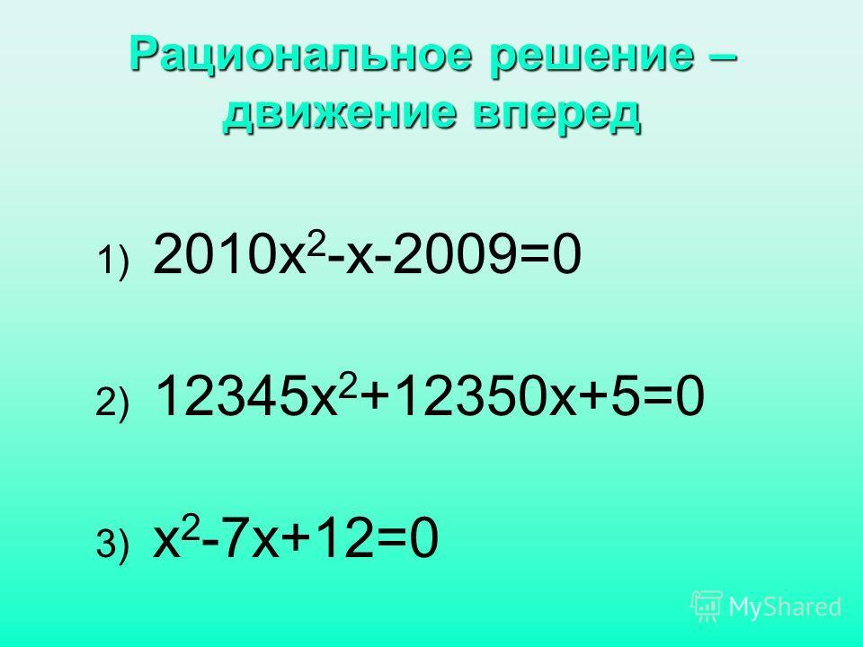 Рациональное решение – движение вперед 1) 2010х 2 -х-2009=0 2) 12345х 2 +12350х+5=0 3) х 2 -7х+12=0