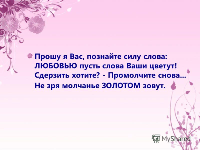 Прошу я Вас, познайте силу слова: ЛЮБОВЬЮ пусть слова Ваши цветут! Сдерзить хотите? - Промолчите снова... Не зря молчанье ЗОЛОТОМ зовут.