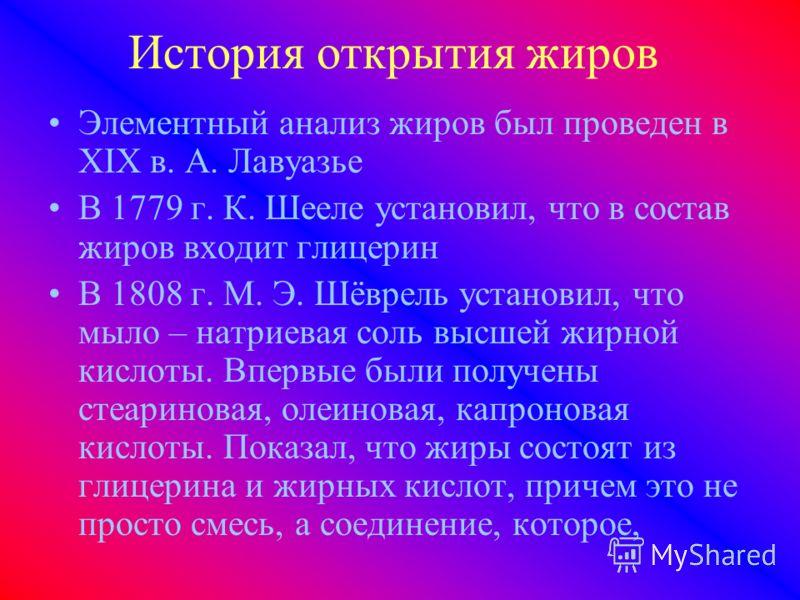 История открытия жиров Элементный анализ жиров был проведен в XIX в. А. Лавуазье В 1779 г. К. Шееле установил, что в состав жиров входит глицерин В 1808 г. М. Э. Шёврель установил, что мыло – натриевая соль высшей жирной кислоты. Впервые были получен