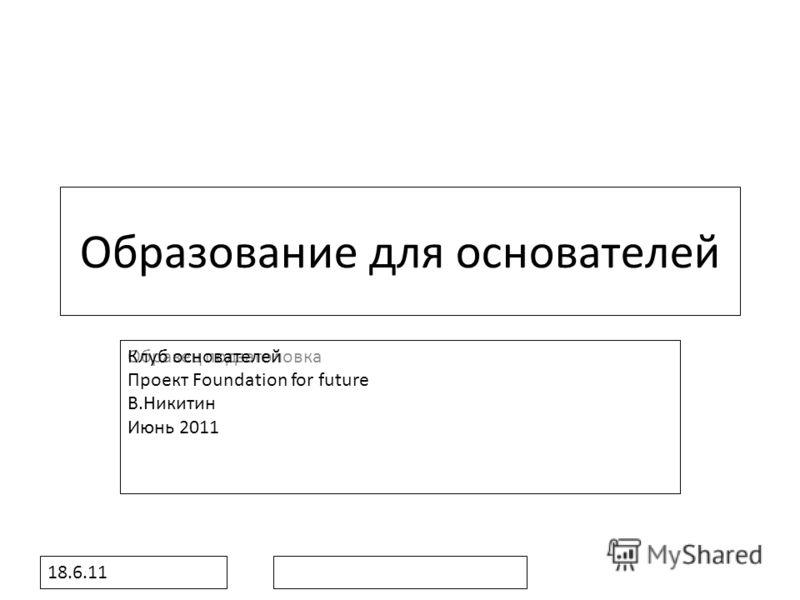 Образец подзаголовка 18.6.11 Образование для основателей Клуб основателей Проект Foundation for future В.Никитин Июнь 2011