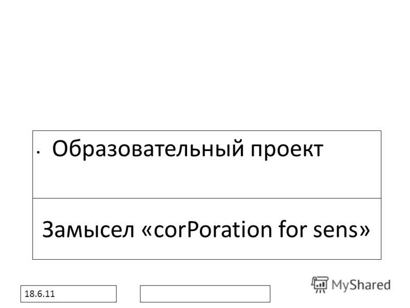 18.6.11 Замысел «сorPoration for sens» Образовательный проект