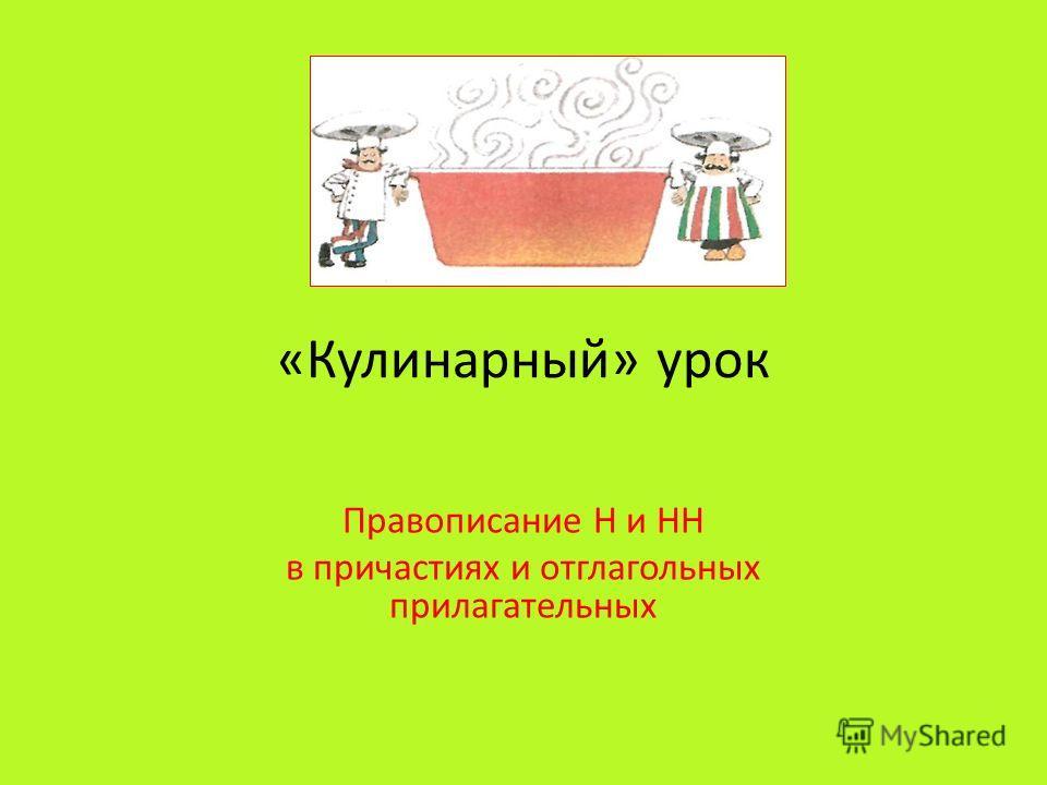 «Кулинарный» урок Правописание Н и НН в причастиях и отглагольных прилагательных