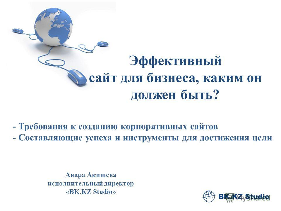 Эффективный сайт для бизнеса, каким он должен быть? Анара Акишева исполнительный директор «BK.KZ Studio» - Требования к созданию корпоративных сайтов - Составляющие успеха и инструменты для достижения цели