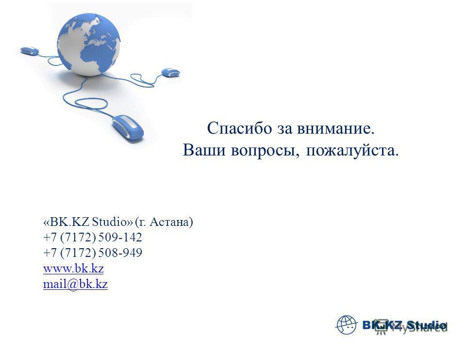 Спасибо за внимание. Ваши вопросы, пожалуйста. «BK.KZ Studio» (г. Астана) +7 (7172) 509-142 +7 (7172) 508-949 www.bk.kz mail@bk.kz