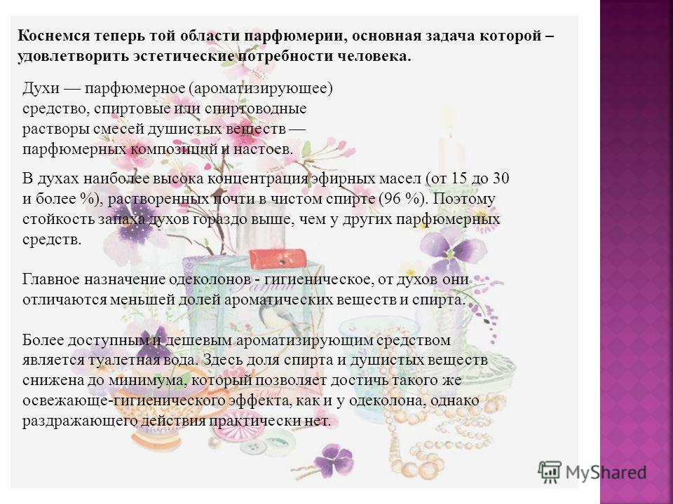 Коснемся теперь той области парфюмерии, основная задача которой – удовлетворить эстетические потребности человека. Духи парфюмерное (ароматизирующее) средство, спиртовые или спиртоводные растворы смесей душистых веществ парфюмерных композиций и насто
