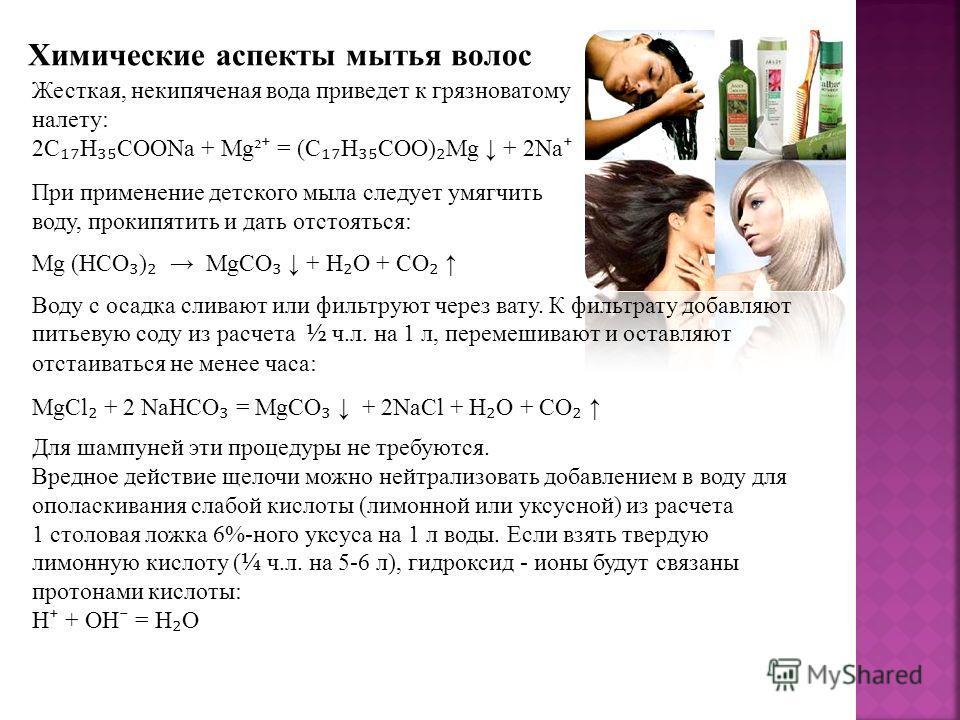 Химические аспекты мытья волос Жесткая, некипяченая вода приведет к грязноватому налету: 2C H COONa + Mg² = (C H COO) Mg + 2Na Mg (HCO ) MgCO + H O + CO MgCl + 2 NaHCO = MgCO + 2NaCl + H O + CO Воду с осадка сливают или фильтруют через вату. К фильтр