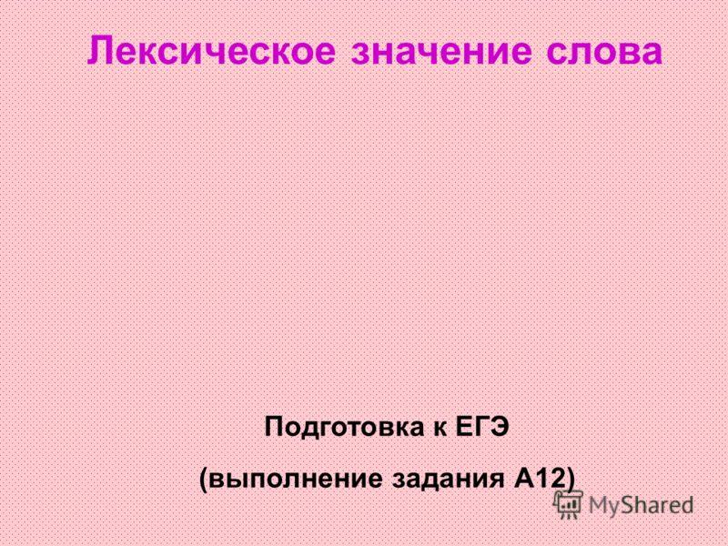 Лексическое значение слова Подготовка к ЕГЭ (выполнение задания А12)