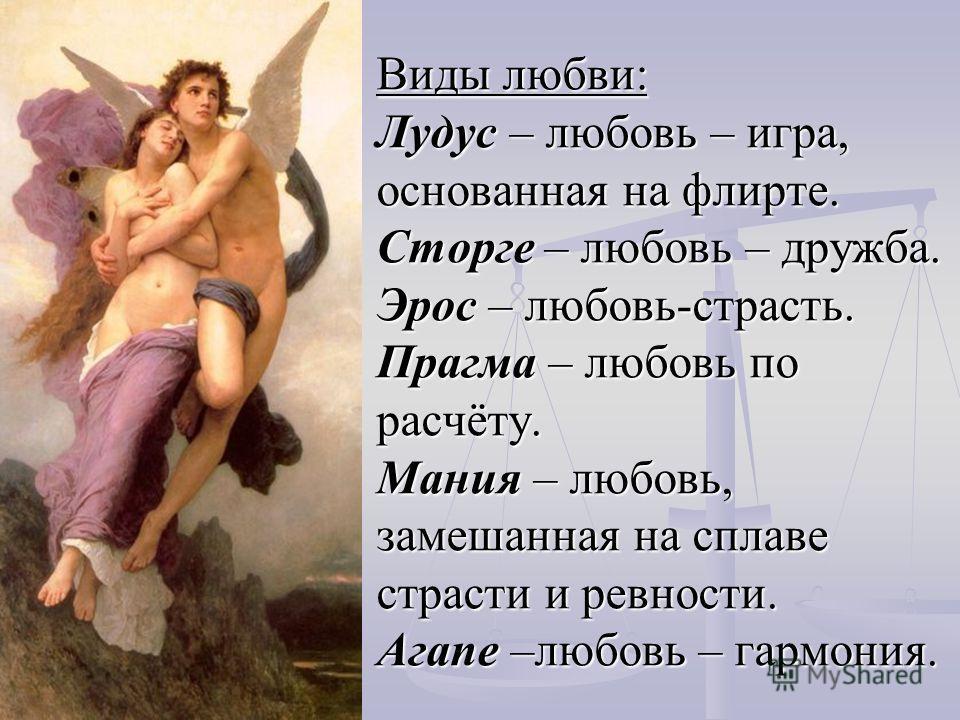 Виды любви: Лудус – любовь – игра, основанная на флирте. Сторге – любовь – дружба. Эрос – любовь-страсть. Прагма – любовь по расчёту. Мания – любовь, замешанная на сплаве страсти и ревности. Агапе –любовь – гармония.