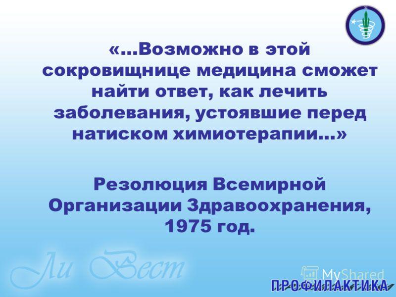 «…Возможно в этой сокровищнице медицина сможет найти ответ, как лечить заболевания, устоявшие перед натиском химиотерапии…» Резолюция Всемирной Организации Здравоохранения, 1975 год.