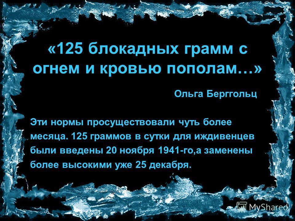 «125 блокадных грамм с огнем и кровью пополам…» Ольга Берггольц Эти нормы просуществовали чуть более месяца. 125 граммов в сутки для иждивенцев были введены 20 ноября 1941-го,а заменены более высокими уже 25 декабря.