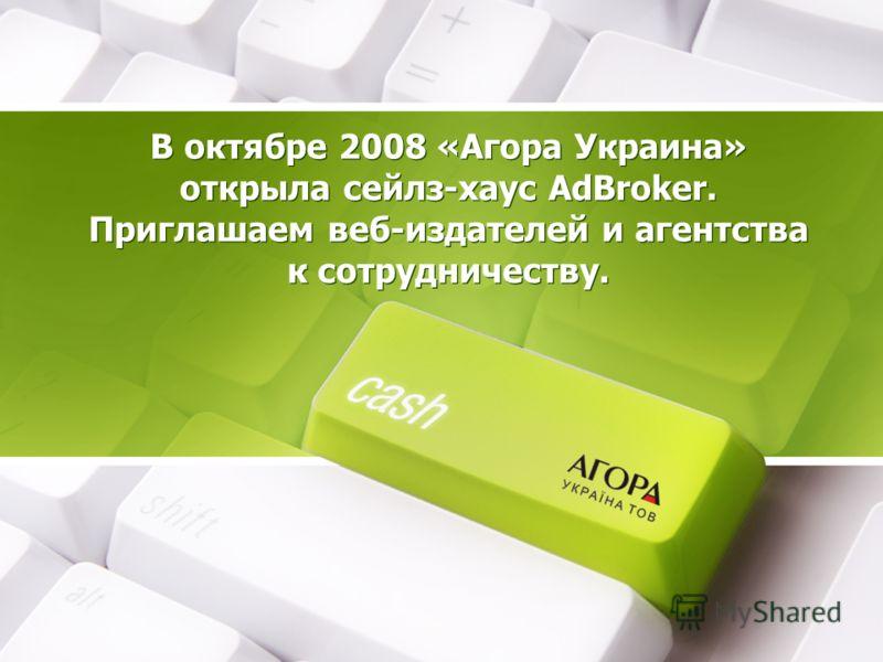 В октябре 2008 «Агора Украина» открыла сейлз-хаус AdBroker. Приглашаем веб-издателей и агентства к сотрудничеству.