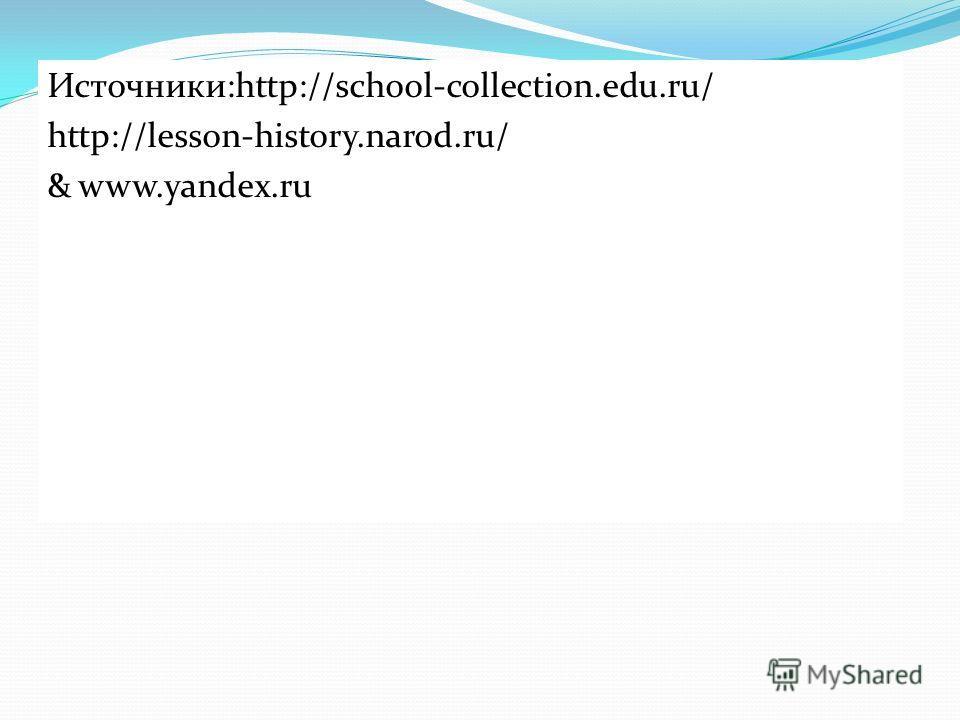 Источники:http://school-collection.edu.ru/ http://lesson-history.narod.ru/ & www.yandex.ru