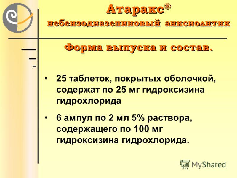 Атаракс ® небензодиазепиновый анксиолитик Форма выпуска и состав. Атаракс ® небензодиазепиновый анксиолитик Форма выпуска и состав. 25 таблеток, покрытых оболочкой, содержат по 25 мг гидроксизина гидрохлорида 6 ампул по 2 мл 5% раствора, содержащего