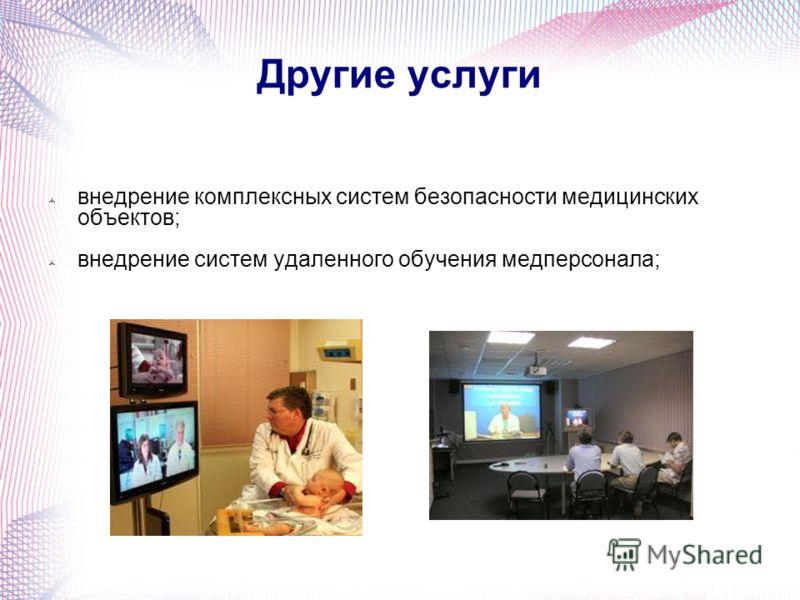Другие услуги внедрение комплексных систем безопасности медицинских объектов; внедрение систем удаленного обучения медперсонала;