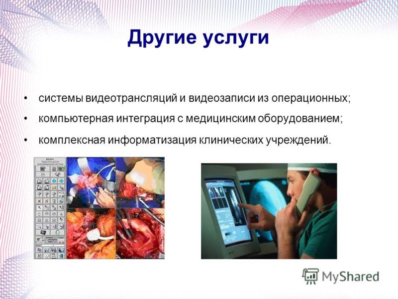 Другие услуги системы видеотрансляций и видеозаписи из операционных; компьютерная интеграция с медицинским оборудованием; комплексная информатизация клинических учреждений.