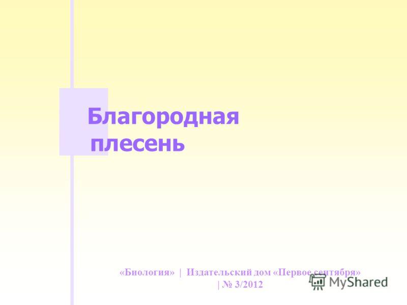 «Биология» | Издательский дом «Первое сентября» | 3/2012 Благородная плесень