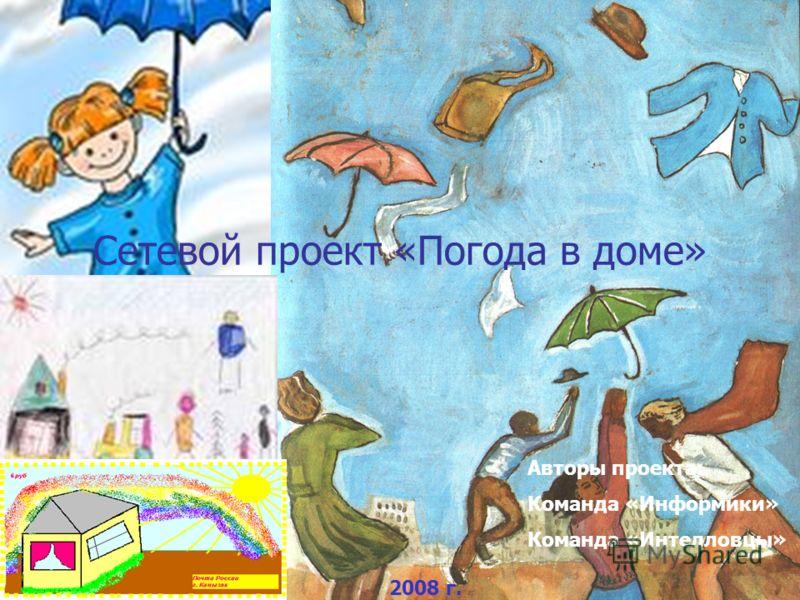Сетевой проект «Погода в доме» 2008 г. Авторы проекта: Команда «Информики» Команда «Интелловцы»