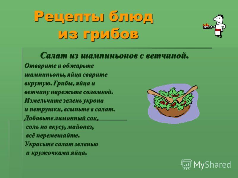 Рецепты блюд из грибов Рецепты блюд из грибов Салат из шампиньонов с ветчиной. Салат из шампиньонов с ветчиной. Отварите и обжарьте шампиньоны, яйца сварите вкрутую. Грибы, яйца и ветчину нарежьте соломкой. Измельчите зелень укропа и петрушки, всыпьт