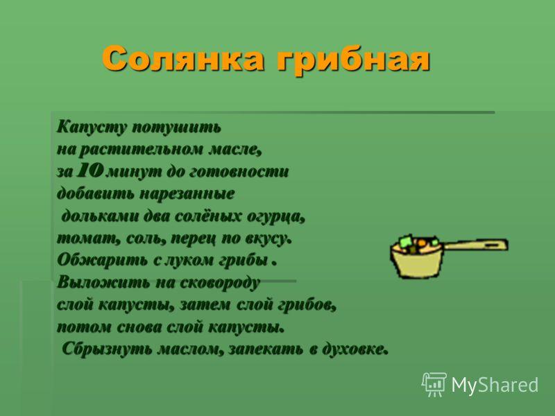 Солянка грибная Солянка грибная Капусту потушить на растительном масле, за 10 минут до готовности добавить нарезанные дольками два солёных огурца, дольками два солёных огурца, томат, соль, перец по вкусу. Обжарить с луком грибы. Выложить на сковороду