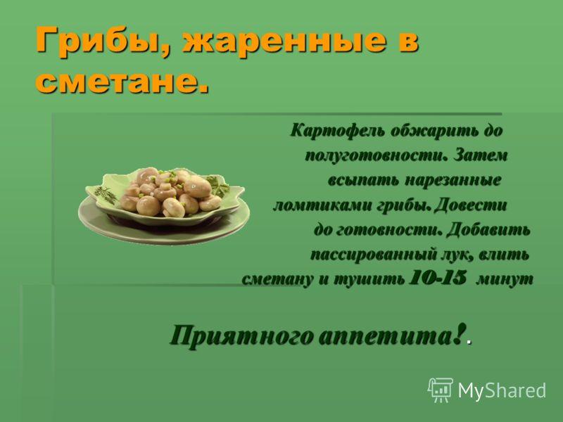 Грибы, жаренные в сметане. Картофель обжарить до Картофель обжарить до полуготовности. Затем полуготовности. Затем всыпать нарезанные всыпать нарезанные ломтиками грибы. Довести ломтиками грибы. Довести до готовности. Добавить до готовности. Добавить