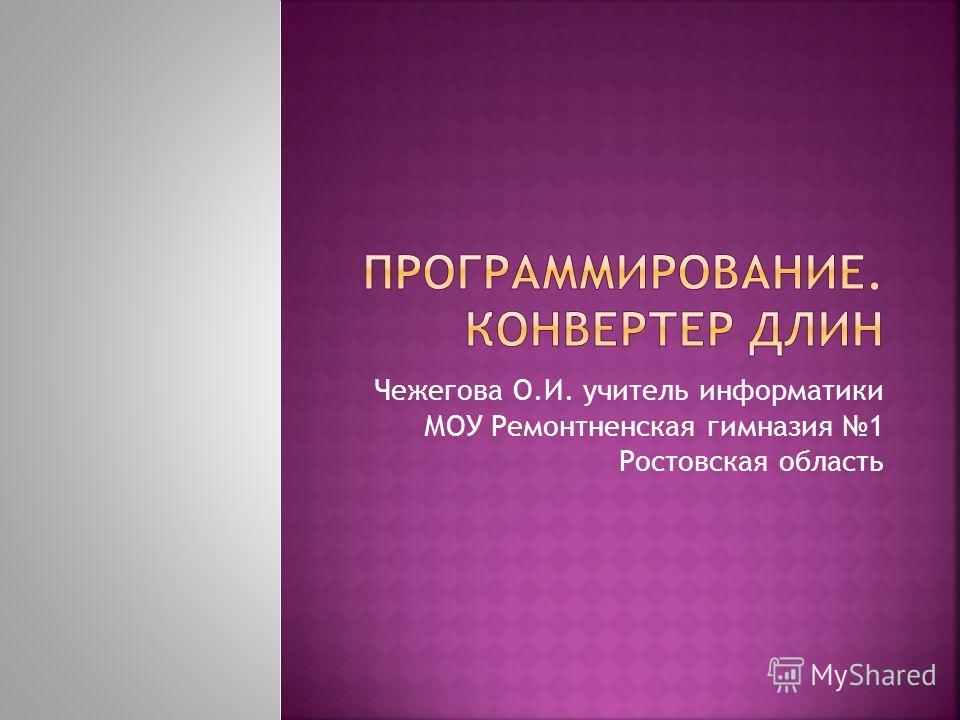 Чежегова О.И. учитель информатики МОУ Ремонтненская гимназия 1 Ростовская область