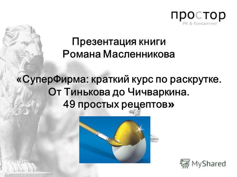 Презентация книги Романа Масленникова «СуперФирма: краткий курс по раскрутке. От Тинькова до Чичваркина. 49 простых рецептов »