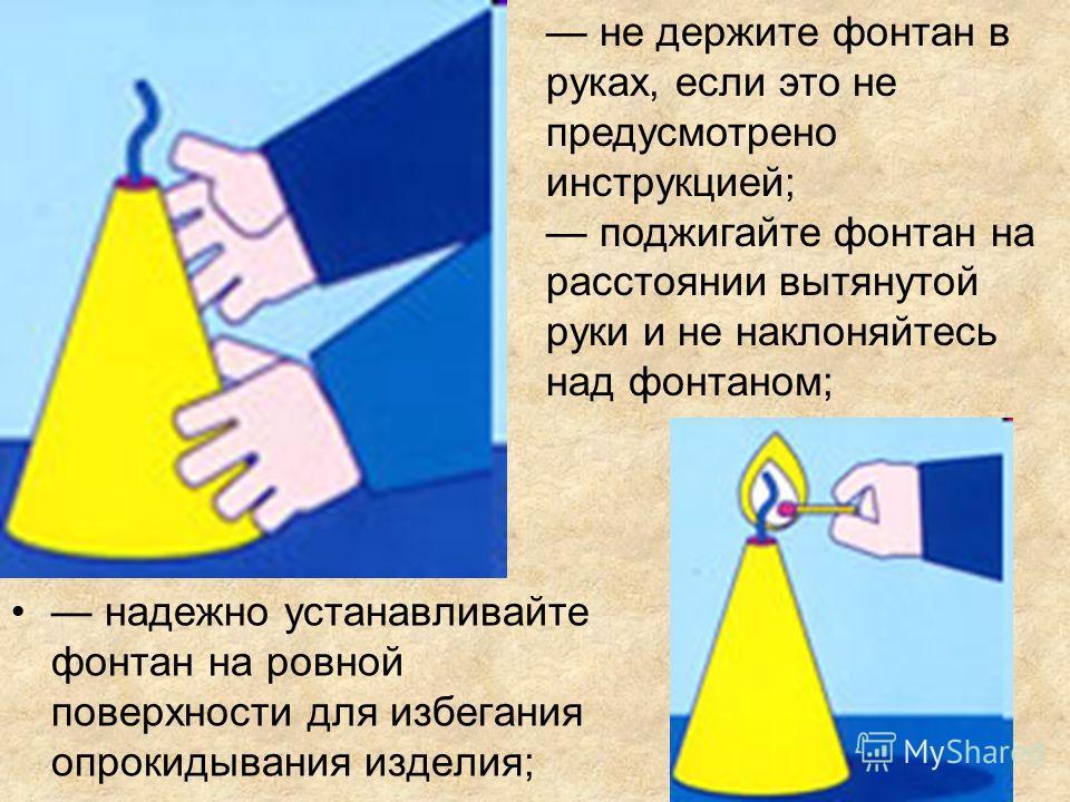 надежно устанавливайте фонтан на ровной поверхности для избегания опрокидывания изделия; не держите фонтан в руках, если это не предусмотрено инструкцией; поджигайте фонтан на расстоянии вытянутой руки и не наклоняйтесь над фонтаном;