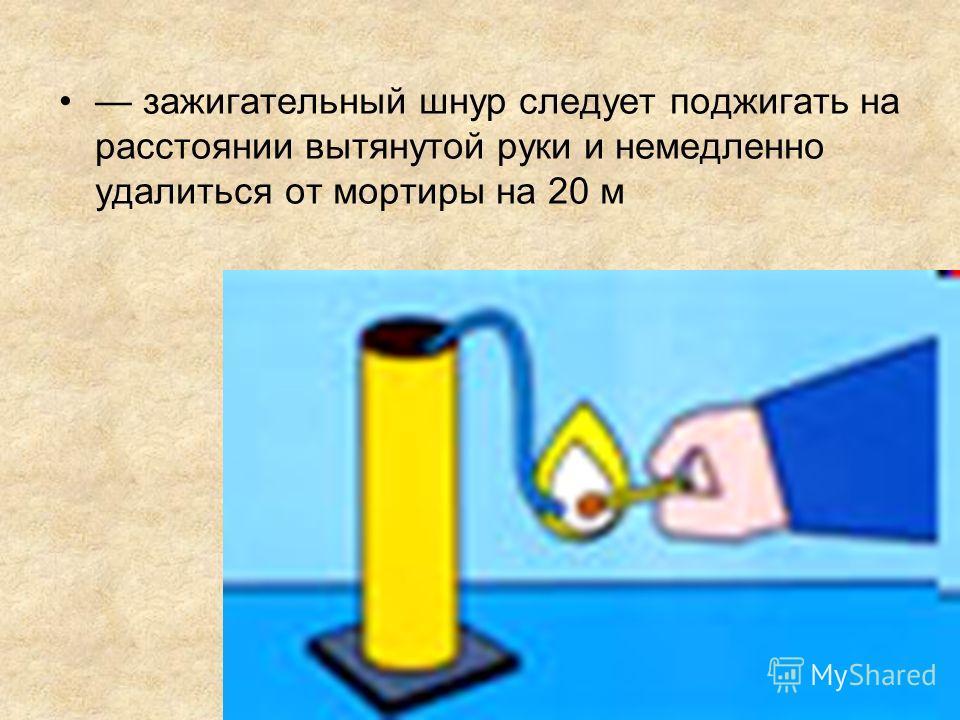 зажигательный шнур следует поджигать на расстоянии вытянутой руки и немедленно удалиться от мортиры на 20 м